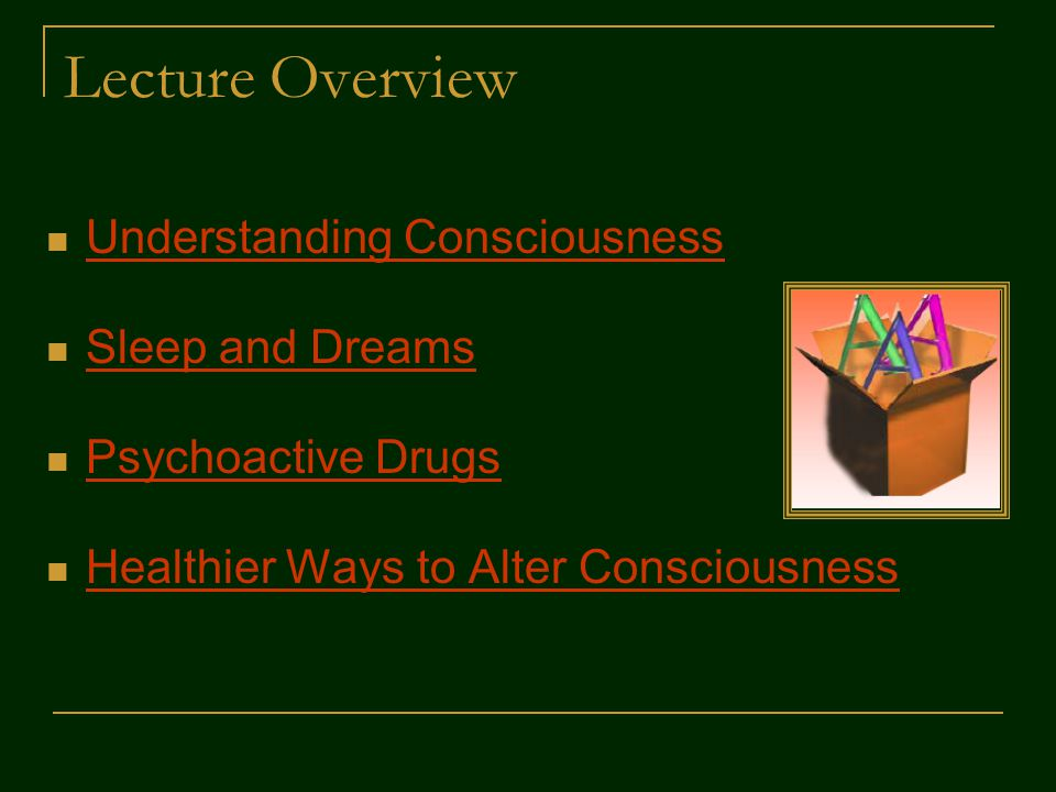 Lecture Overview Understanding Consciousness Sleep and Dreams Psychoactive Drugs Healthier Ways to Alter Consciousness