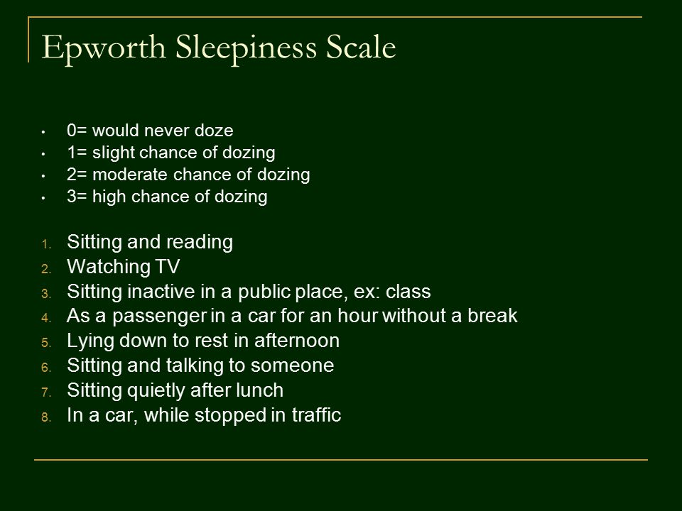 Epworth Sleepiness Scale 0= would never doze 1= slight chance of dozing 2= moderate chance of dozing 3= high chance of dozing 1.