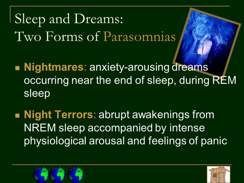 Sleep and Dreams: Two Forms of Parasomnias Nightmares: anxiety-arousing dreams occurring near the end of sleep, during REM sleep Night Terrors: abrupt awakenings from NREM sleep accompanied by intense physiological arousal and feelings of panic