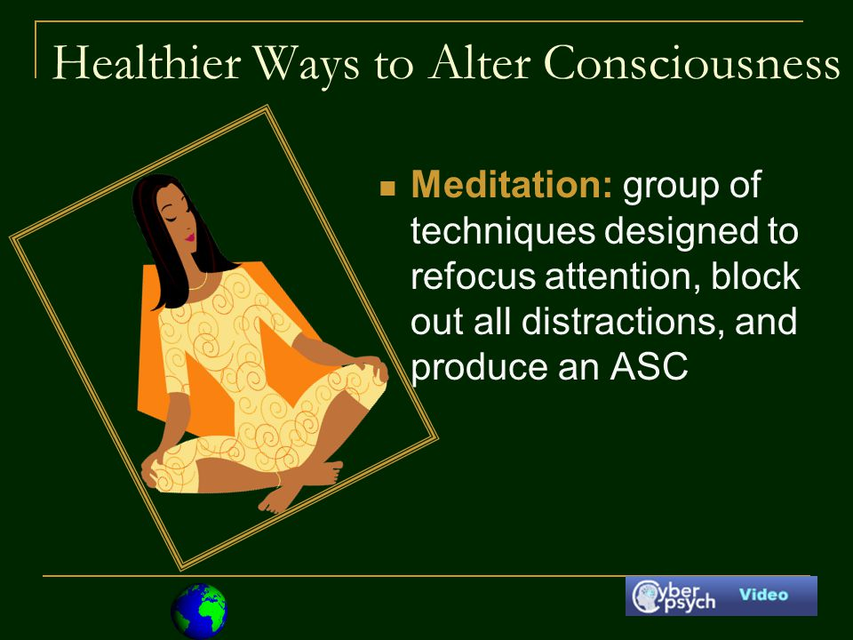 Healthier Ways to Alter Consciousness Meditation: group of techniques designed to refocus attention, block out all distractions, and produce an ASC