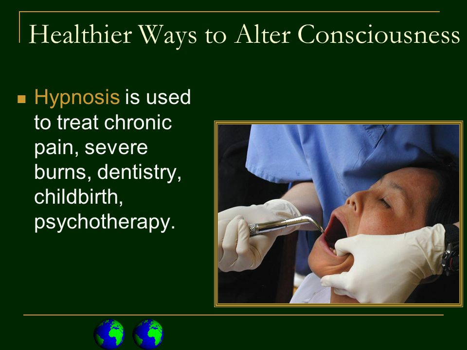 Healthier Ways to Alter Consciousness Hypnosis is used to treat chronic pain, severe burns, dentistry, childbirth, psychotherapy.