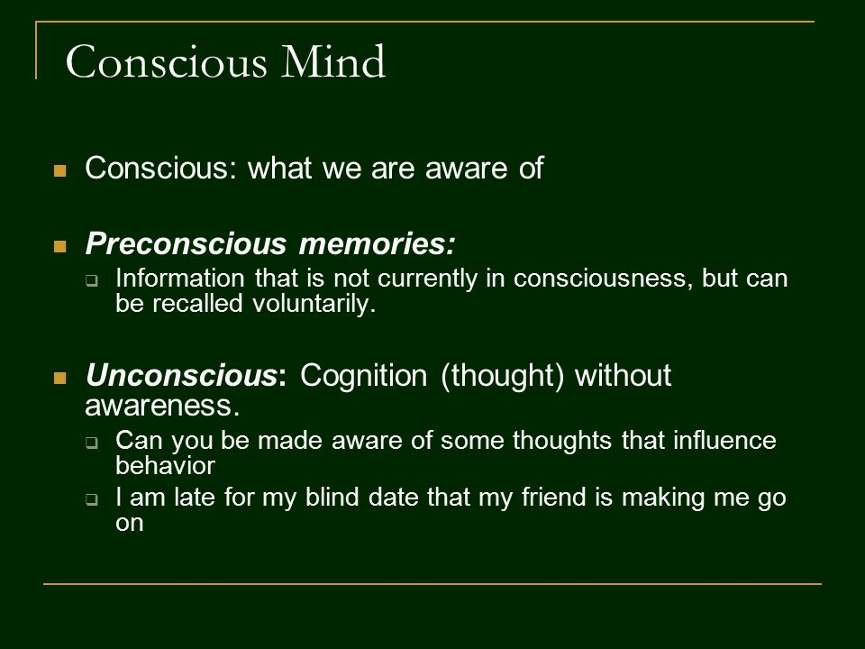 Conscious Mind Conscious: what we are aware of Preconscious memories:  Information that is not currently in consciousness, but can be recalled voluntarily.