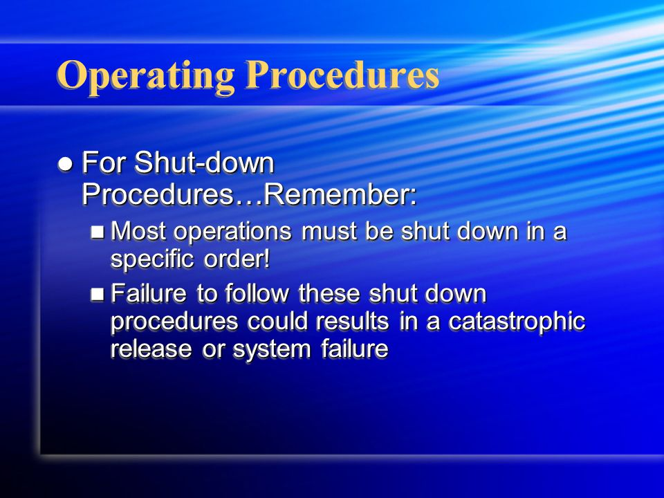 Operating Procedures For Shut-down Procedures…Remember: For Shut-down Procedures…Remember: Most operations must be shut down in a specific order! Most