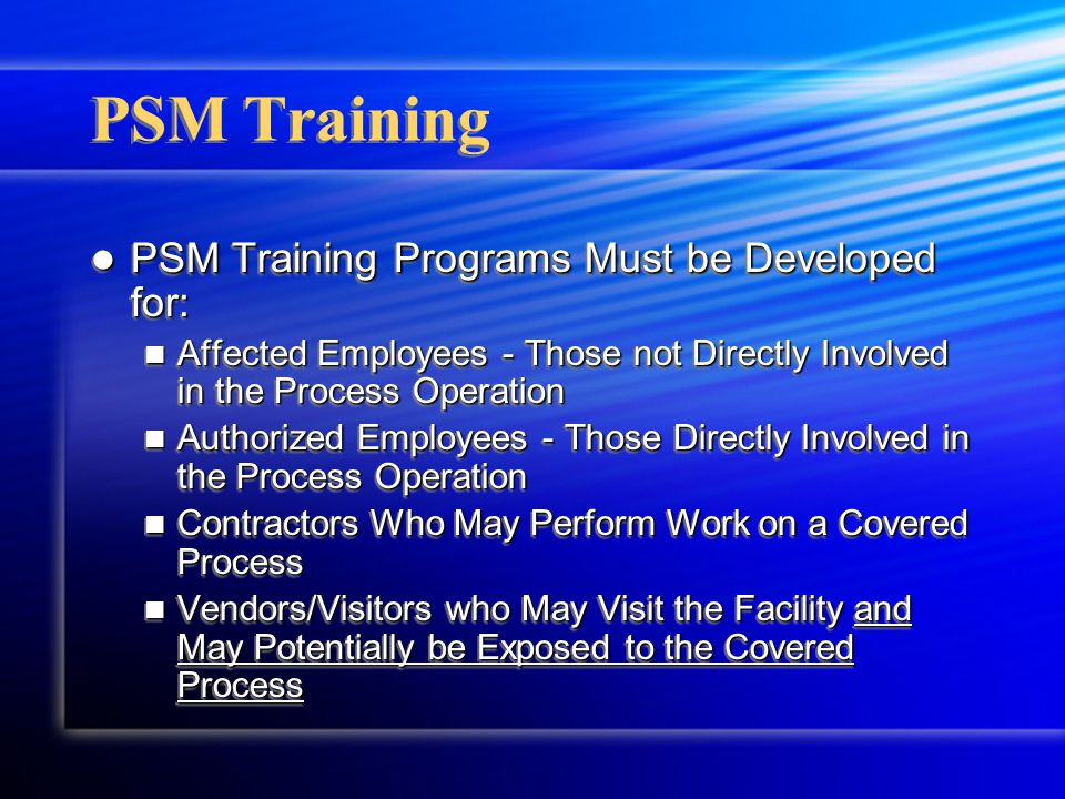 PSM Training PSM Training Programs Must be Developed for: PSM Training Programs Must be Developed for: Affected Employees - Those not Directly Involve