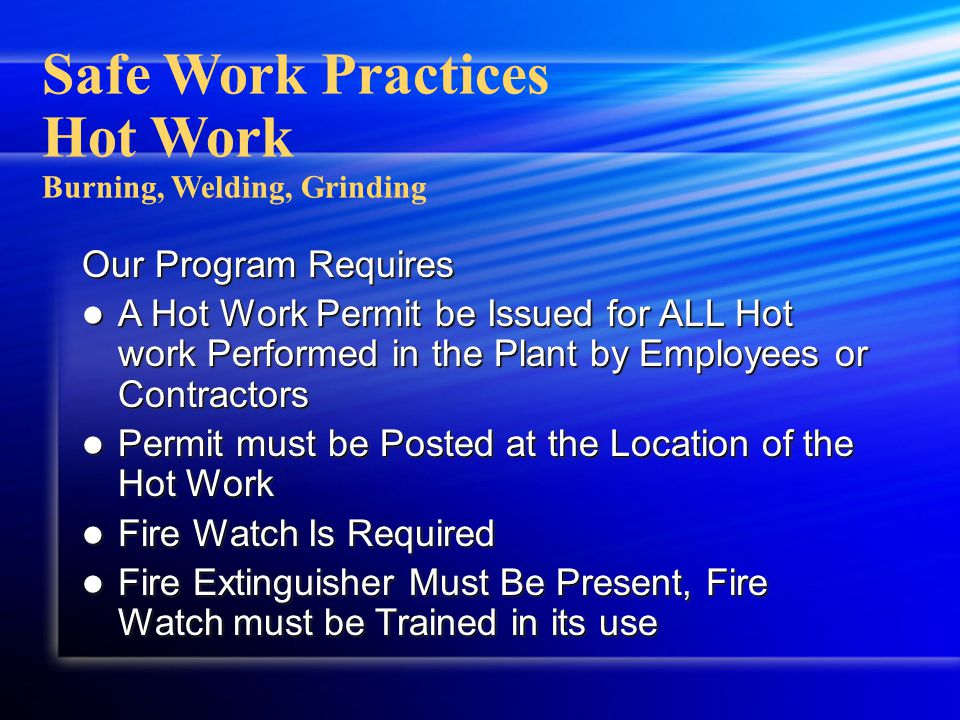 Safe Work Practices Hot Work Burning, Welding, Grinding Our Program Requires A Hot Work Permit be Issued for ALL Hot work Performed in the Plant by Em
