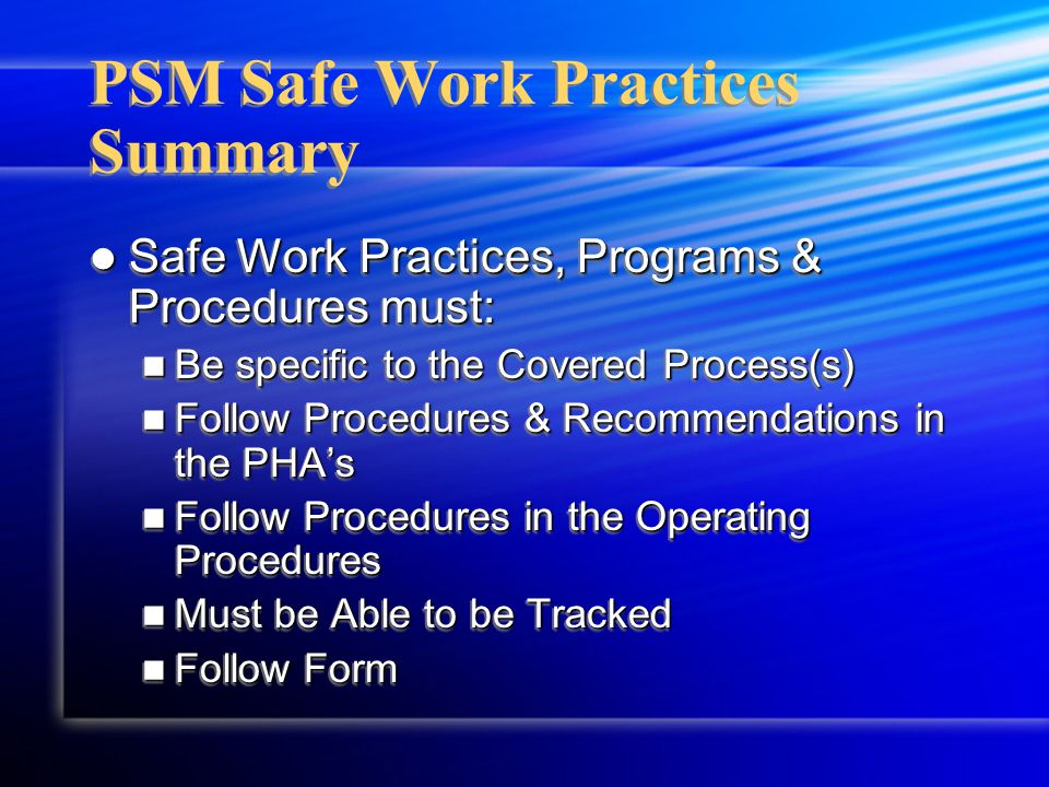 PSM Safe Work Practices Summary Safe Work Practices, Programs & Procedures must: Safe Work Practices, Programs & Procedures must: Be specific to the Covered Process(s) Be specific to the Covered Process(s) Follow Procedures & Recommendations in the PHA's Follow Procedures & Recommendations in the PHA's Follow Procedures in the Operating Procedures Follow Procedures in the Operating Procedures Must be Able to be Tracked Must be Able to be Tracked Follow Form Follow Form Safe Work Practices, Programs & Procedures must: Safe Work Practices, Programs & Procedures must: Be specific to the Covered Process(s) Be specific to the Covered Process(s) Follow Procedures & Recommendations in the PHA's Follow Procedures & Recommendations in the PHA's Follow Procedures in the Operating Procedures Follow Procedures in the Operating Procedures Must be Able to be Tracked Must be Able to be Tracked Follow Form Follow Form