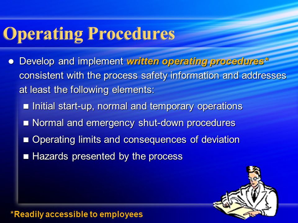 *Readily accessible to employees Operating Procedures Develop and implement written operating procedures* consistent with the process safety informati
