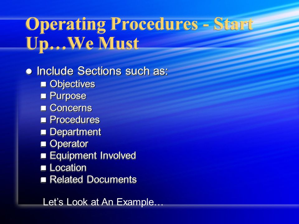 Include Sections such as: Include Sections such as: Objectives Objectives Purpose Purpose Concerns Concerns Procedures Procedures Department Department Operator Operator Equipment Involved Equipment Involved Location Location Related Documents Related Documents Include Sections such as: Include Sections such as: Objectives Objectives Purpose Purpose Concerns Concerns Procedures Procedures Department Department Operator Operator Equipment Involved Equipment Involved Location Location Related Documents Related Documents Operating Procedures - Start Up…We Must Let's Look at An Example…