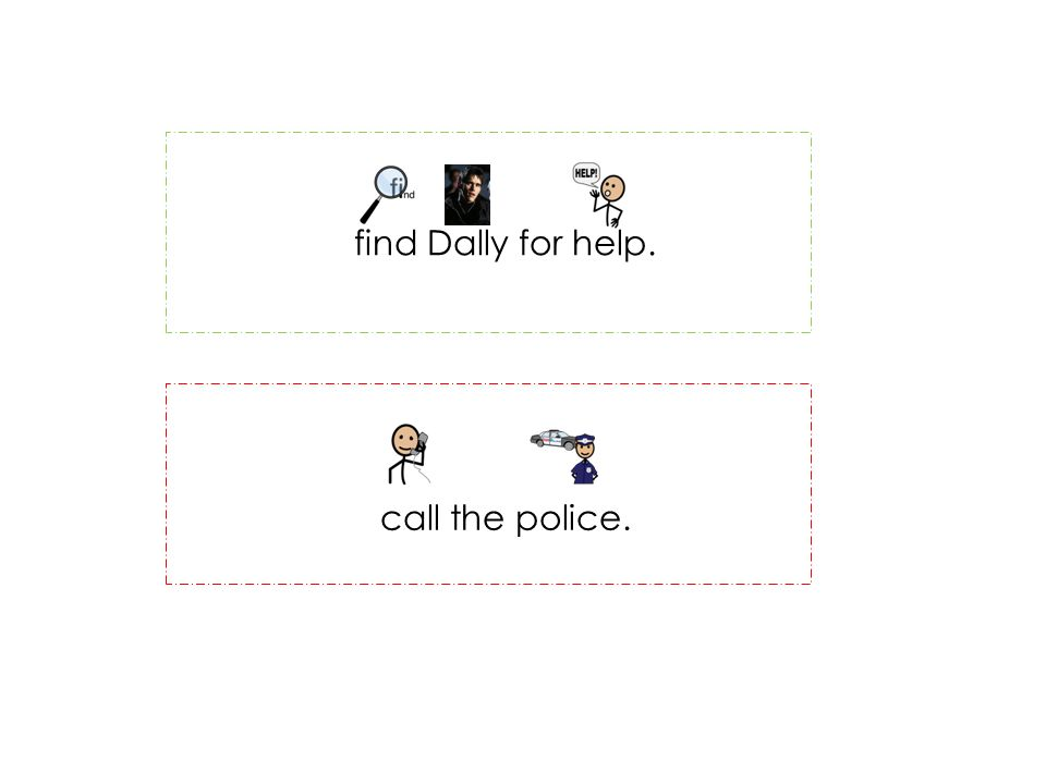 find Dally for help. call the police.
