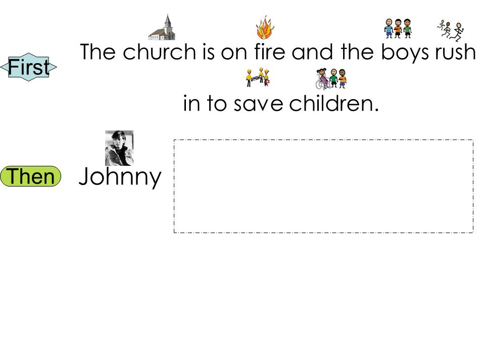 First Then The church is on fire and the boys rush in to save children. Johnny