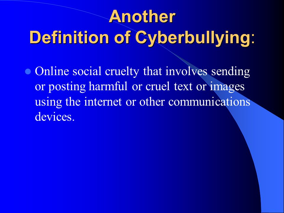 Another Definition of Cyberbullying: Online social cruelty that involves sending or posting harmful or cruel text or images using the internet or other communications devices.