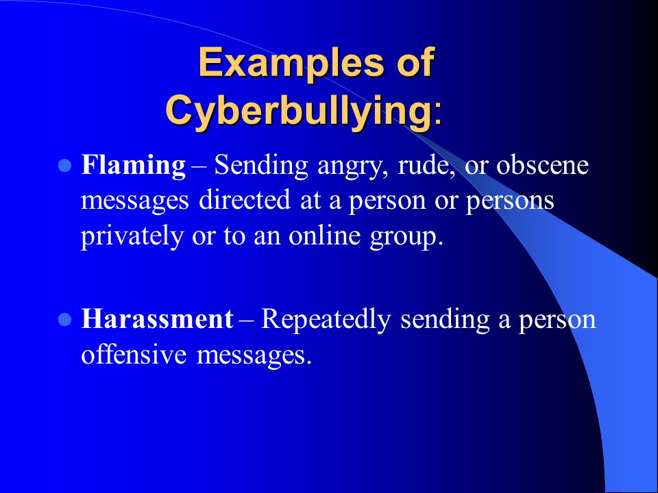 Examples of Cyberbullying: Flaming – Sending angry, rude, or obscene messages directed at a person or persons privately or to an online group.