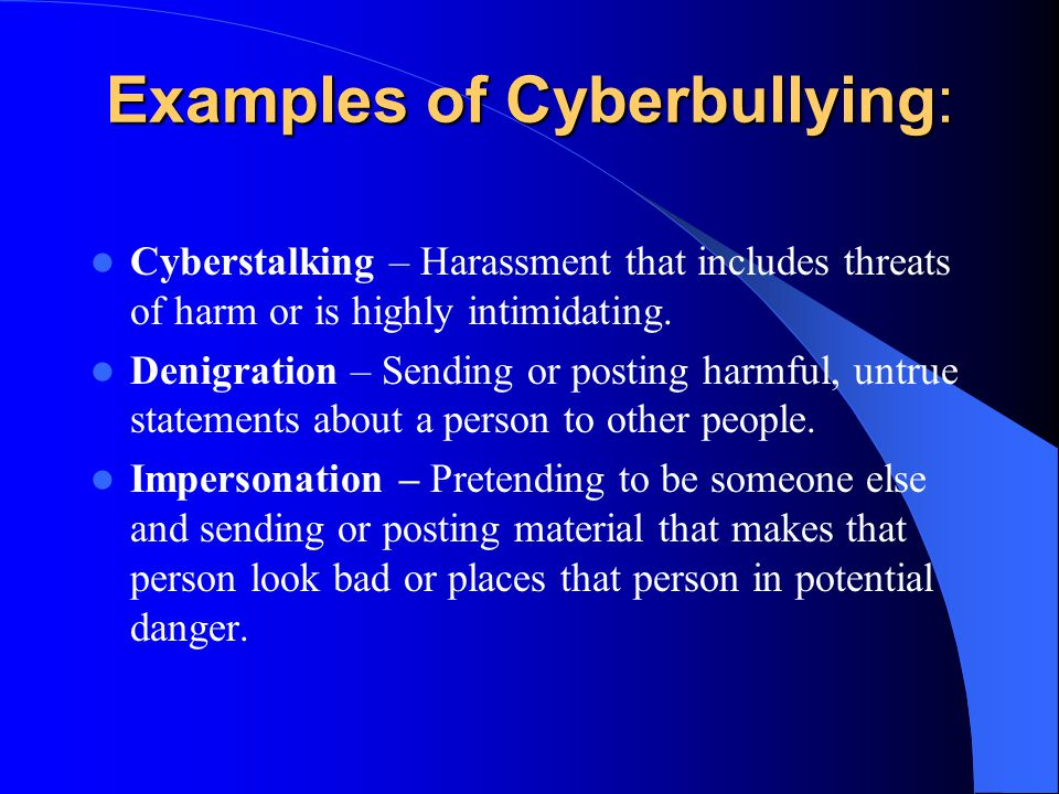 Examples of Cyberbullying: Cyberstalking – Harassment that includes threats of harm or is highly intimidating.