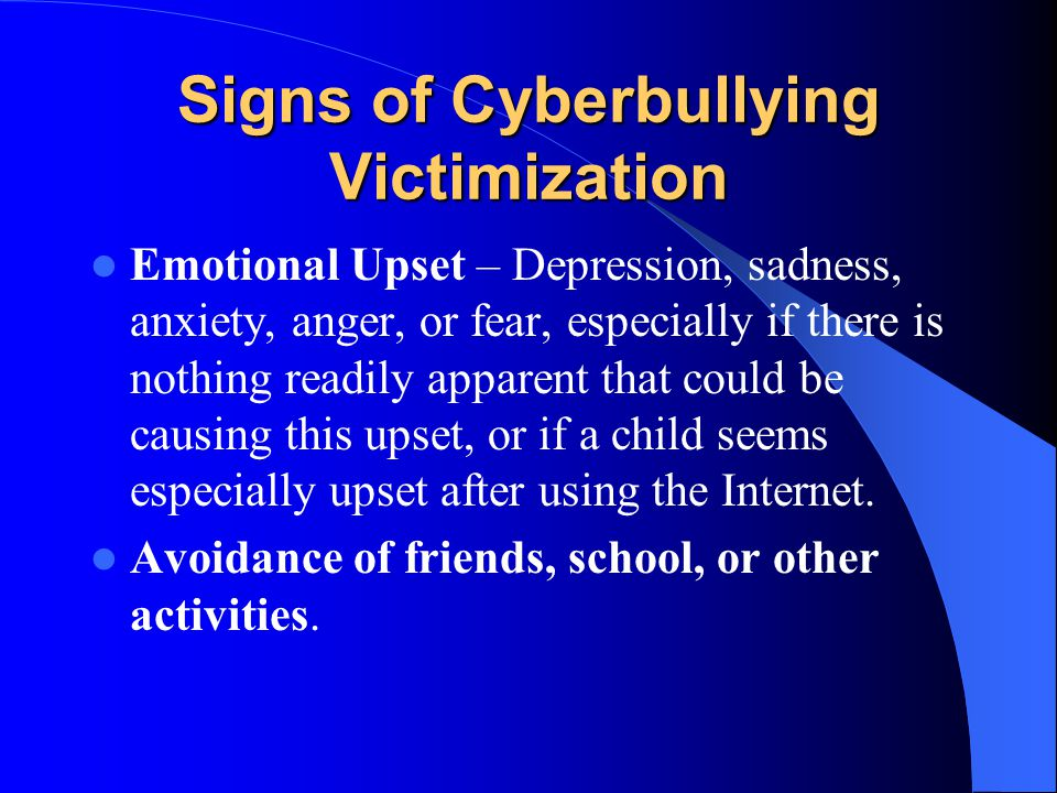 Signs of Cyberbullying Victimization Emotional Upset – Depression, sadness, anxiety, anger, or fear, especially if there is nothing readily apparent that could be causing this upset, or if a child seems especially upset after using the Internet.