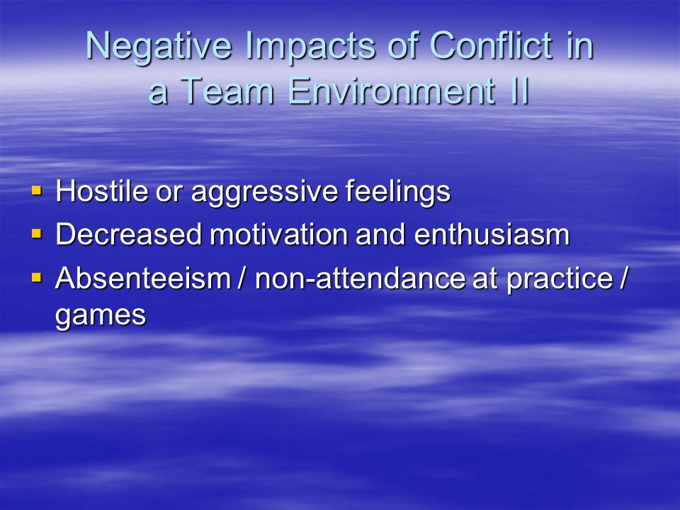 Negative Impacts of Conflict in a Team Environment II  Hostile or aggressive feelings  Decreased motivation and enthusiasm  Absenteeism / non-attendance at practice / games