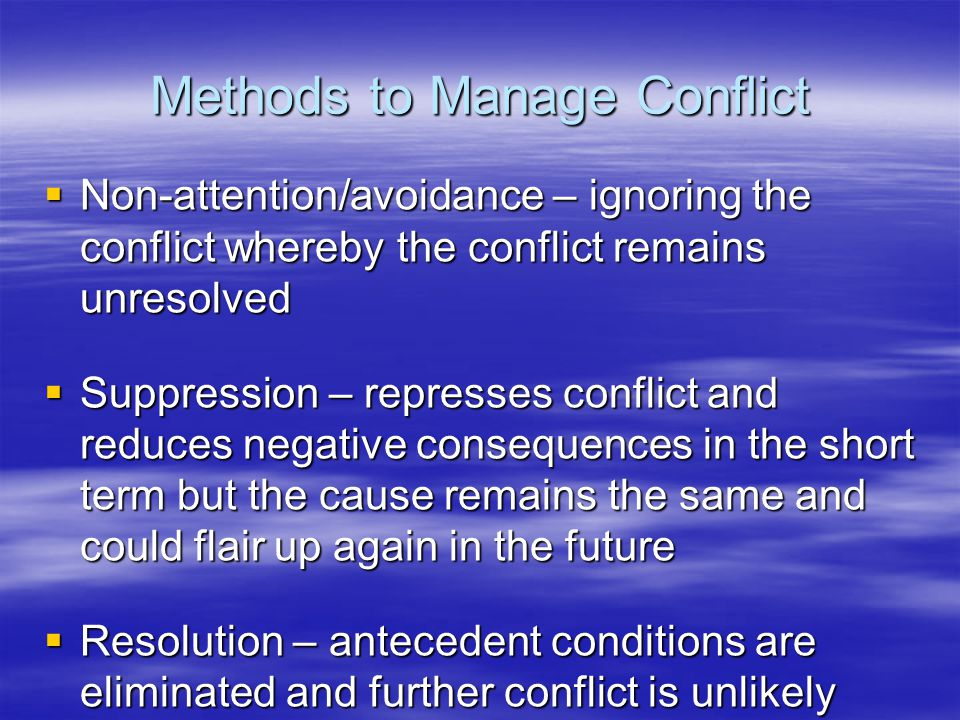 Methods to Manage Conflict  Non-attention/avoidance – ignoring the conflict whereby the conflict remains unresolved  Suppression – represses conflict and reduces negative consequences in the short term but the cause remains the same and could flair up again in the future  Resolution – antecedent conditions are eliminated and further conflict is unlikely