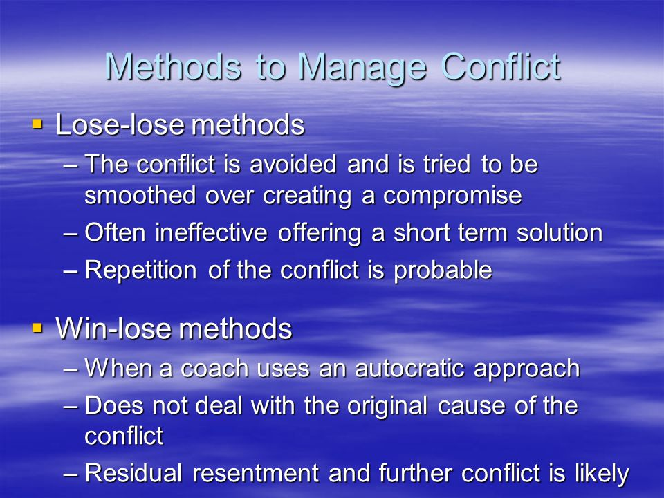 Methods to Manage Conflict  Lose-lose methods –The conflict is avoided and is tried to be smoothed over creating a compromise –Often ineffective offering a short term solution –Repetition of the conflict is probable  Win-lose methods –When a coach uses an autocratic approach –Does not deal with the original cause of the conflict –Residual resentment and further conflict is likely