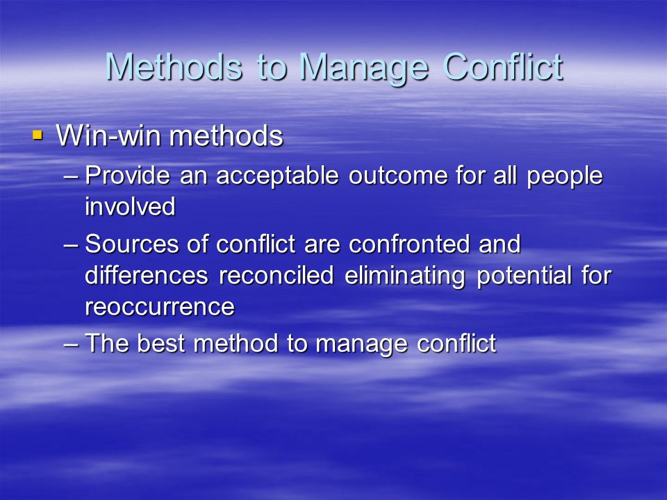 Methods to Manage Conflict  Win-win methods –Provide an acceptable outcome for all people involved –Sources of conflict are confronted and differences reconciled eliminating potential for reoccurrence –The best method to manage conflict