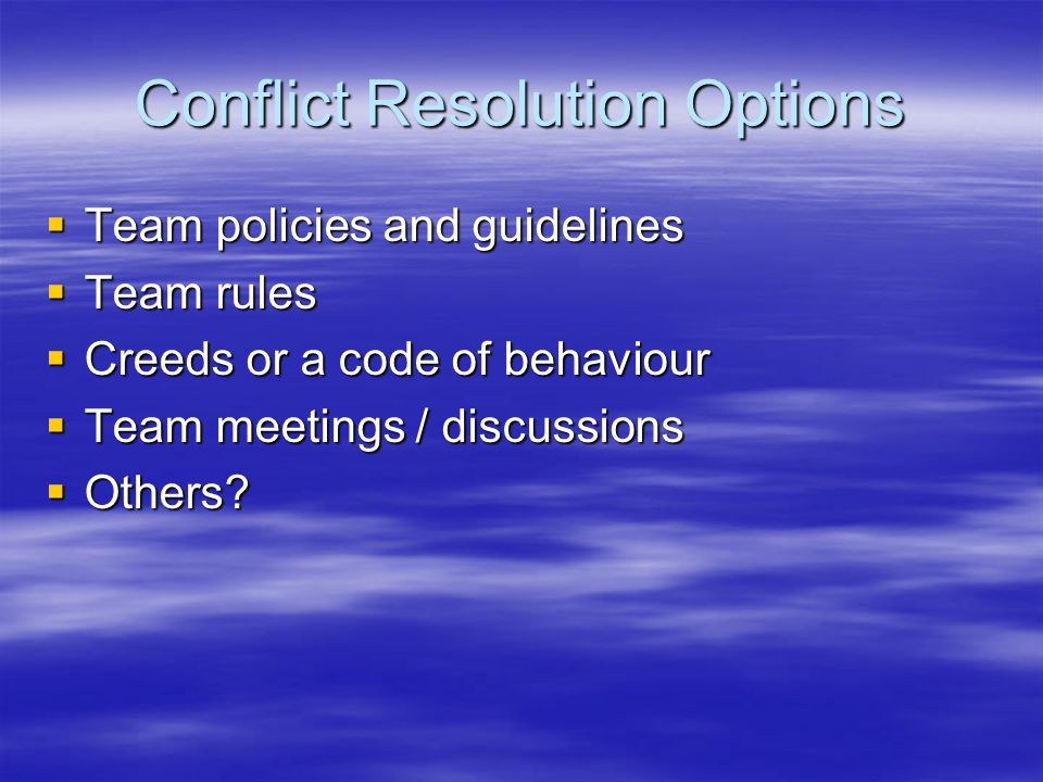 Conflict Resolution Options  Team policies and guidelines  Team rules  Creeds or a code of behaviour  Team meetings / discussions  Others?