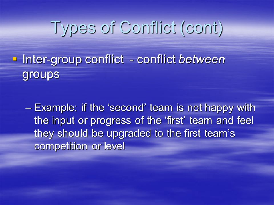 Types of Conflict (cont)  Inter-group conflict - conflict between groups –Example: if the 'second' team is not happy with the input or progress of the 'first' team and feel they should be upgraded to the first team's competition or level