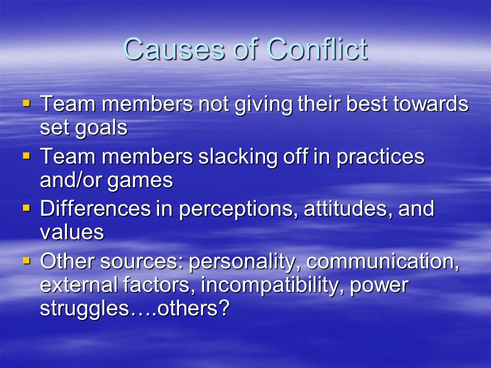 Causes of Conflict  Team members not giving their best towards set goals  Team members slacking off in practices and/or games  Differences in perceptions, attitudes, and values  Other sources: personality, communication, external factors, incompatibility, power struggles….others?