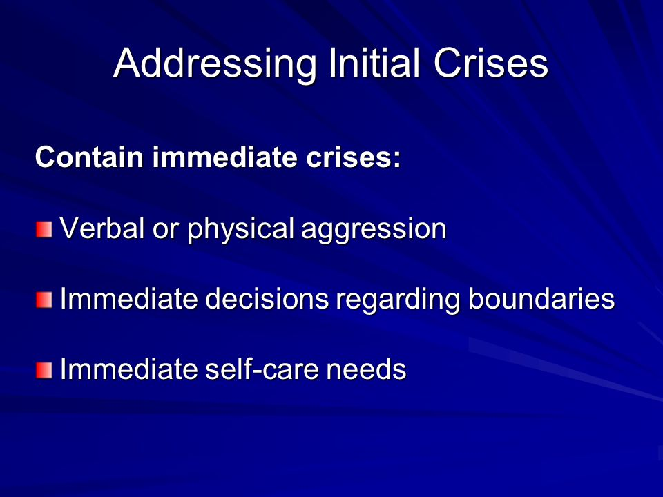 Addressing Initial Crises Contain immediate crises: Verbal or physical aggression Immediate decisions regarding boundaries Immediate self-care needs