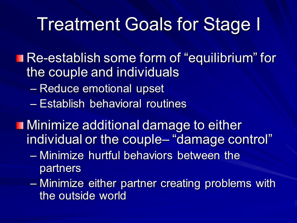 Treatment Goals for Stage I Re-establish some form of equilibrium for the couple and individuals –Reduce emotional upset –Establish behavioral routines Minimize additional damage to either individual or the couple– damage control –Minimize hurtful behaviors between the partners –Minimize either partner creating problems with the outside world