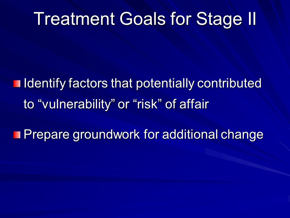 Treatment Goals for Stage II Identify factors that potentially contributed to vulnerability or risk of affair Prepare groundwork for additional change