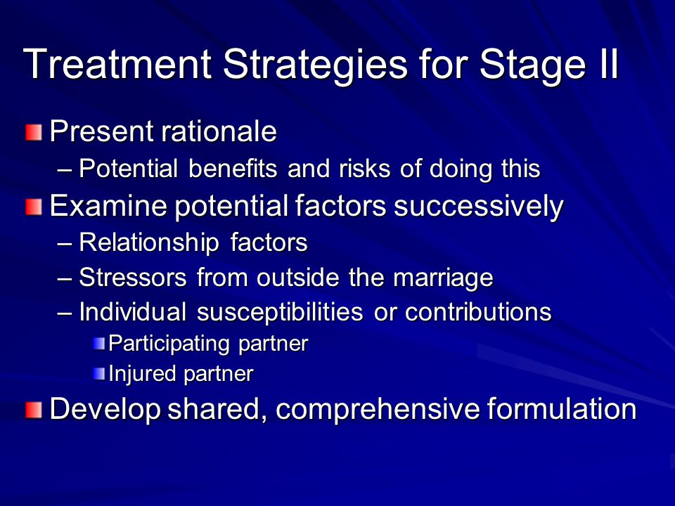 Treatment Strategies for Stage II Present rationale –Potential benefits and risks of doing this Examine potential factors successively –Relationship factors –Stressors from outside the marriage –Individual susceptibilities or contributions Participating partner Injured partner Develop shared, comprehensive formulation