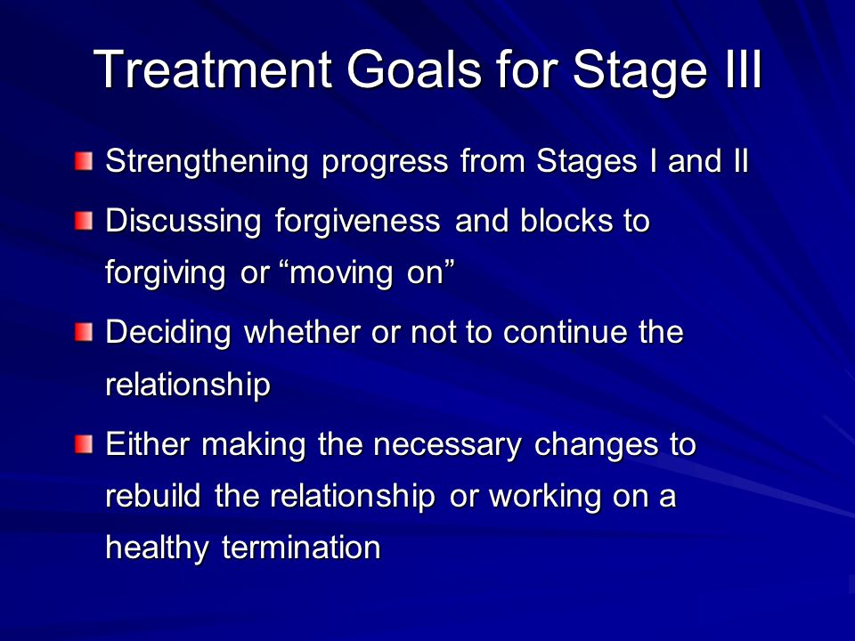 Treatment Goals for Stage III Strengthening progress from Stages I and II Discussing forgiveness and blocks to forgiving or moving on Deciding whether or not to continue the relationship Either making the necessary changes to rebuild the relationship or working on a healthy termination