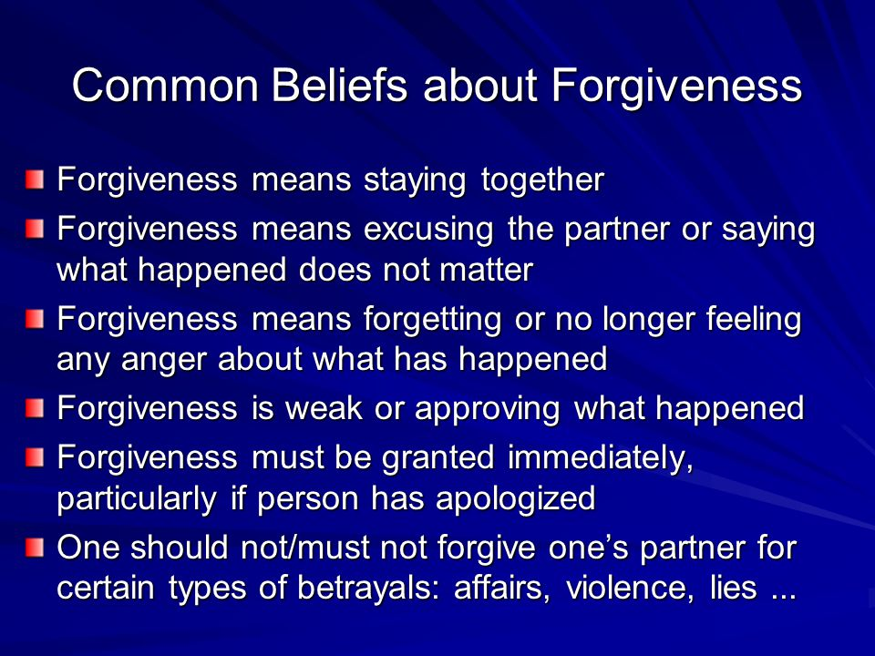 Common Beliefs about Forgiveness Forgiveness means staying together Forgiveness means excusing the partner or saying what happened does not matter Forgiveness means forgetting or no longer feeling any anger about what has happened Forgiveness is weak or approving what happened Forgiveness must be granted immediately, particularly if person has apologized One should not/must not forgive one's partner for certain types of betrayals: affairs, violence, lies...