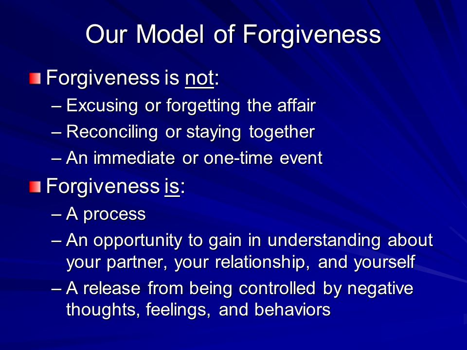 Our Model of Forgiveness Forgiveness is not: –Excusing or forgetting the affair –Reconciling or staying together –An immediate or one-time event Forgiveness is: –A process –An opportunity to gain in understanding about your partner, your relationship, and yourself –A release from being controlled by negative thoughts, feelings, and behaviors