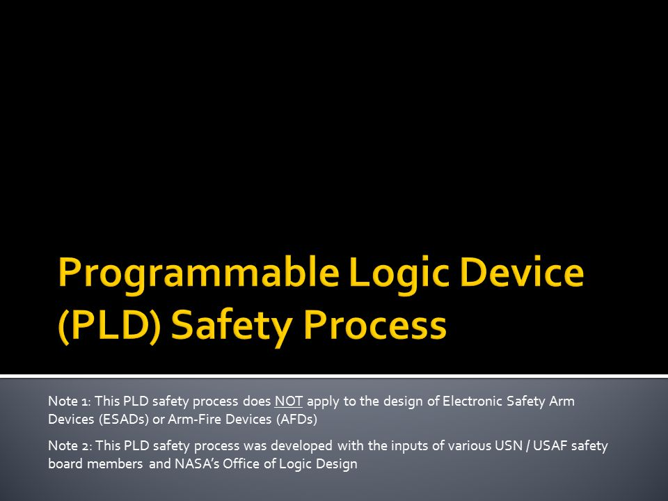 Note 1: This PLD safety process does NOT apply to the design of Electronic Safety Arm Devices (ESADs) or Arm-Fire Devices (AFDs) Note 2: This PLD safety process was developed with the inputs of various USN / USAF safety board members and NASA's Office of Logic Design