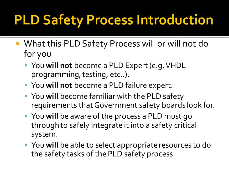  What this PLD Safety Process will or will not do for you  You will not become a PLD Expert (e.g.