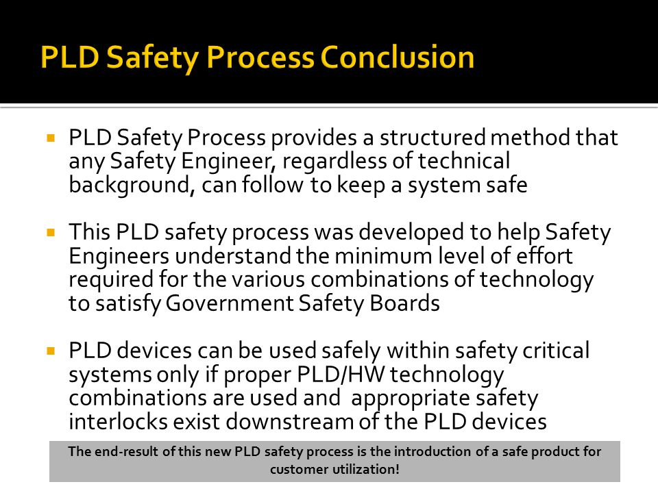  PLD Safety Process provides a structured method that any Safety Engineer, regardless of technical background, can follow to keep a system safe  This PLD safety process was developed to help Safety Engineers understand the minimum level of effort required for the various combinations of technology to satisfy Government Safety Boards  PLD devices can be used safely within safety critical systems only if proper PLD/HW technology combinations are used and appropriate safety interlocks exist downstream of the PLD devices The end-result of this new PLD safety process is the introduction of a safe product for customer utilization!