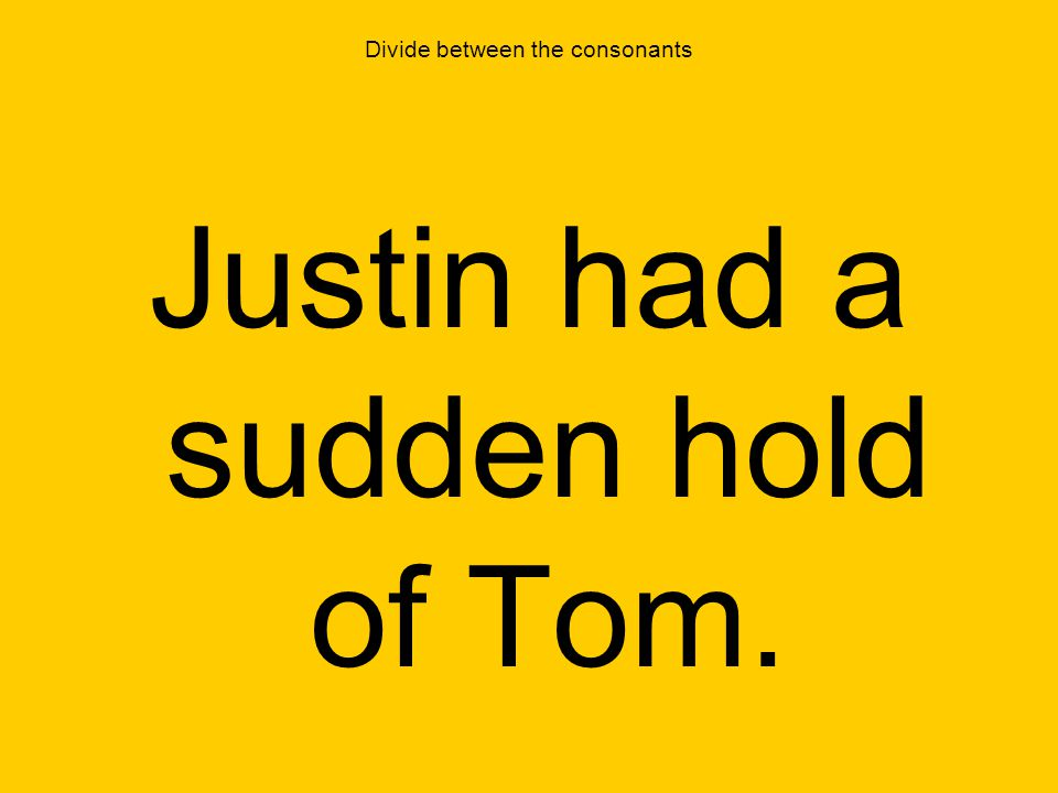 Divide between the consonants Justin had a sudden hold of Tom.