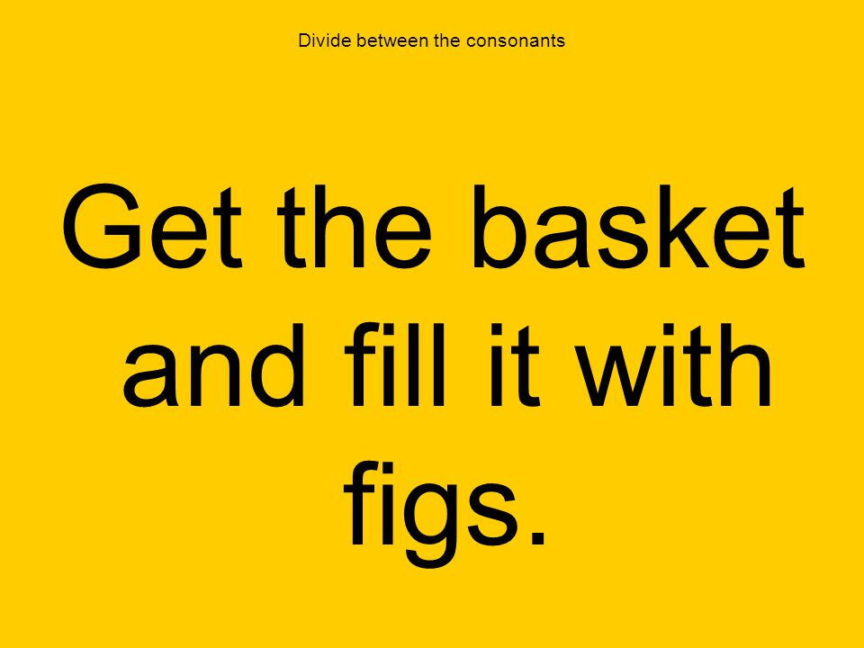 Divide between the consonants Get the basket and fill it with figs.