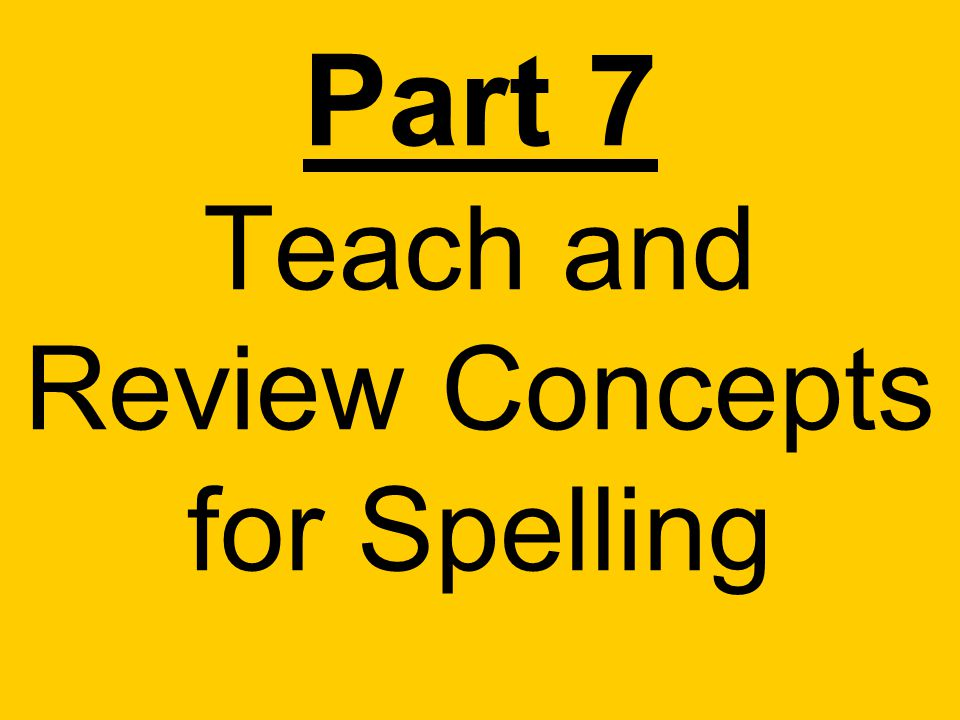 Part 7 Teach and Review Concepts for Spelling