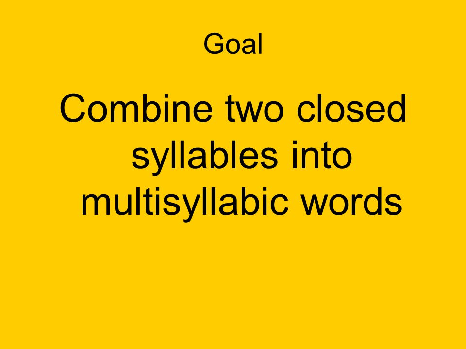 Goal Combine two closed syllables into multisyllabic words
