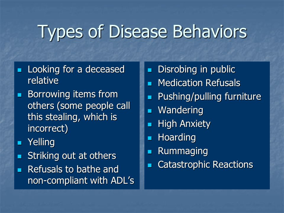 Types of Disease Behaviors Looking for a deceased relative Looking for a deceased relative Borrowing items from others (some people call this stealing, which is incorrect) Borrowing items from others (some people call this stealing, which is incorrect) Yelling Yelling Striking out at others Striking out at others Refusals to bathe and non-compliant with ADL's Refusals to bathe and non-compliant with ADL's Disrobing in public Disrobing in public Medication Refusals Medication Refusals Pushing/pulling furniture Pushing/pulling furniture Wandering Wandering High Anxiety High Anxiety Hoarding Hoarding Rummaging Rummaging Catastrophic Reactions Catastrophic Reactions