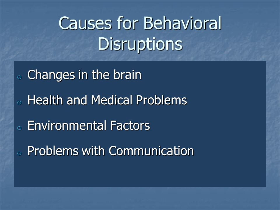 Causes for Behavioral Disruptions o Changes in the brain o Health and Medical Problems o Environmental Factors o Problems with Communication