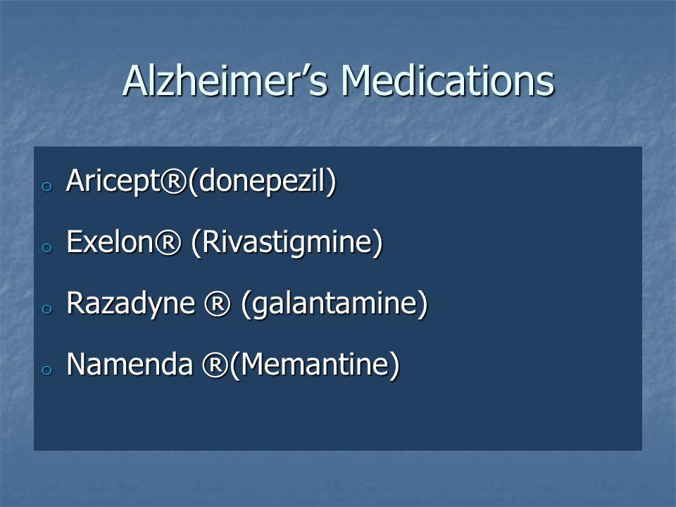 Alzheimer's Medications o Aricept®(donepezil) o Exelon® (Rivastigmine) o Razadyne ® (galantamine) o Namenda ®(Memantine)