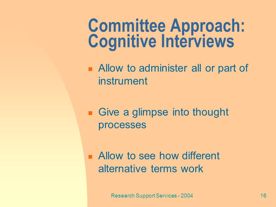 Research Support Services - 200416 Committee Approach: Cognitive Interviews Allow to administer all or part of instrument Give a glimpse into thought processes Allow to see how different alternative terms work