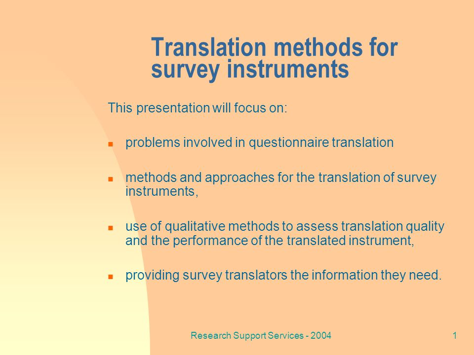 Research Support Services - 200412 Survey Translation Approaches One translator- one translation (direct translation) Multiple translators – one translation (split committee) Multiple translators – multiple parallel translations (parallel committee)