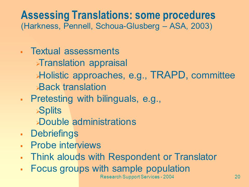 Research Support Services - 200420  Textual assessments  Translation appraisal  Holistic approaches, e.g., TRAPD, committee  Back translation  Pretesting with bilinguals, e.g.,  Splits  Double administrations  Debriefings  Probe interviews  Think alouds with Respondent or Translator  Focus groups with sample population Assessing Translations: some procedures (Harkness, Pennell, Schoua-Glusberg – ASA, 2003)