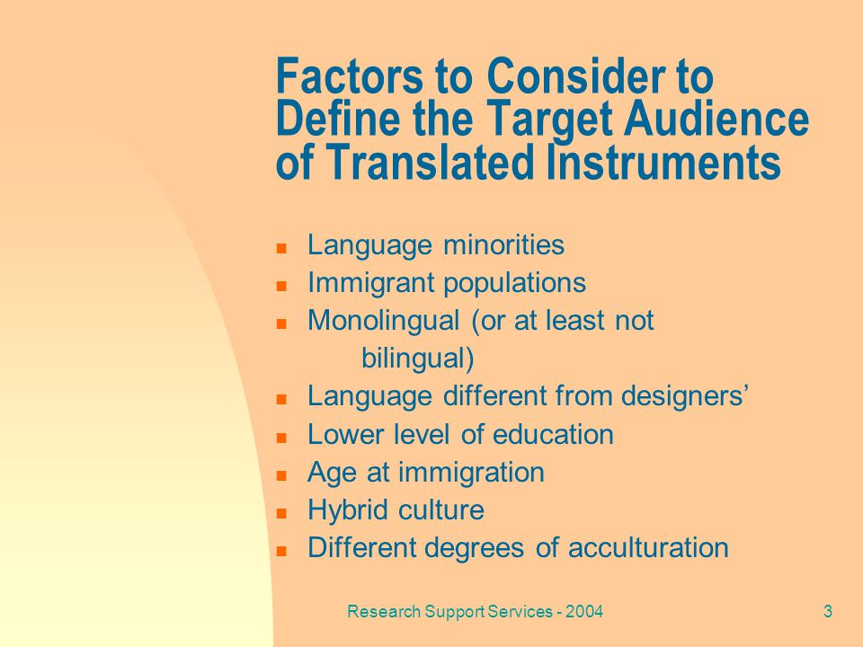 Research Support Services - 20043 Factors to Consider to Define the Target Audience of Translated Instruments Language minorities Immigrant populations Monolingual (or at least not bilingual) Language different from designers' Lower level of education Age at immigration Hybrid culture Different degrees of acculturation