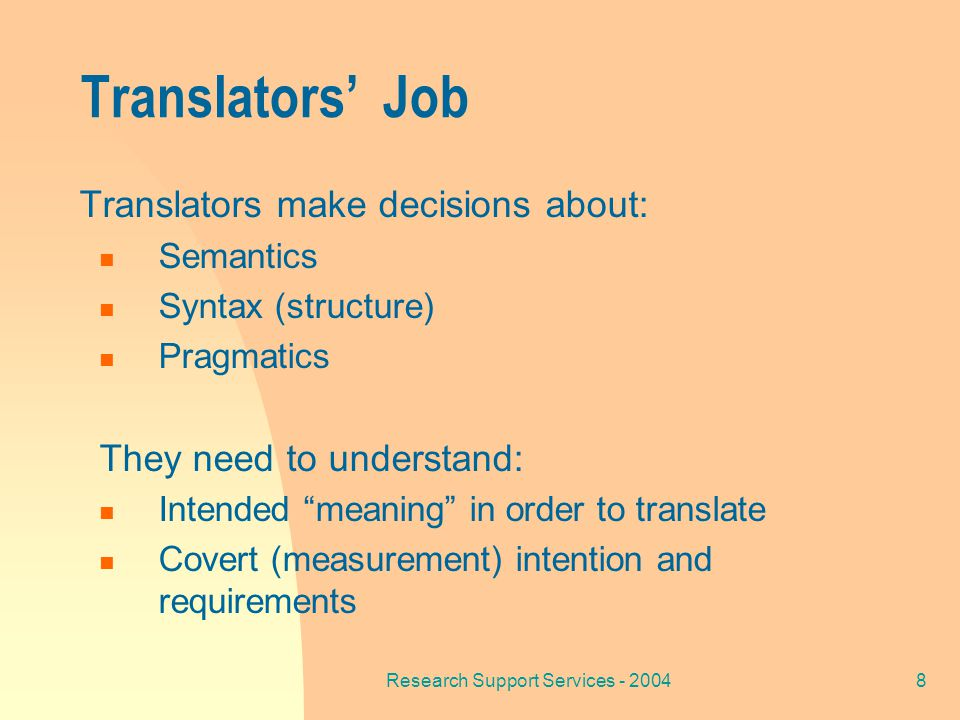 Research Support Services - 20048 Translators' Job Translators make decisions about: Semantics Syntax (structure) Pragmatics They need to understand: Intended meaning in order to translate Covert (measurement) intention and requirements