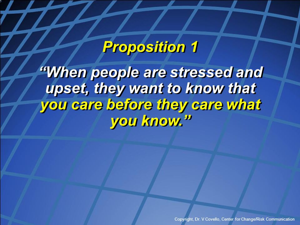 """Copyright, Dr. V Covello, Center for Change/Risk Communication Proposition 1 """"When people are stressed and upset, they want to know that you care befo"""