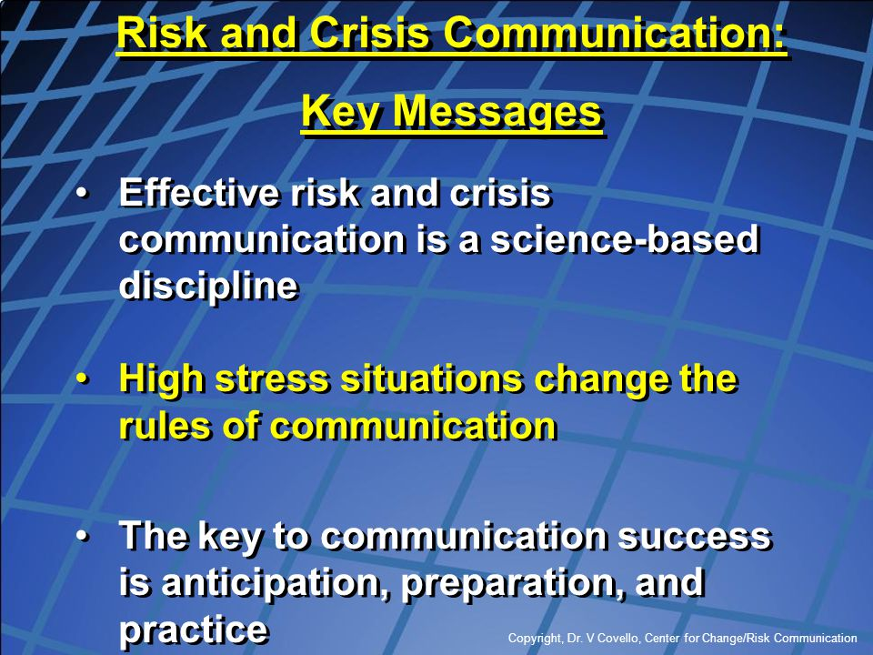 Copyright, Dr. V Covello, Center for Change/Risk Communication Effective risk and crisis communication is a science-based discipline High stress situa