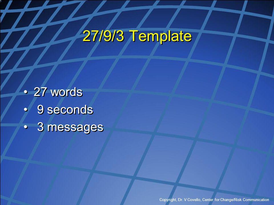 Copyright, Dr. V Covello, Center for Change/Risk Communication 27/9/3 Template 27 words 9 seconds 3 messages 27 words 9 seconds 3 messages